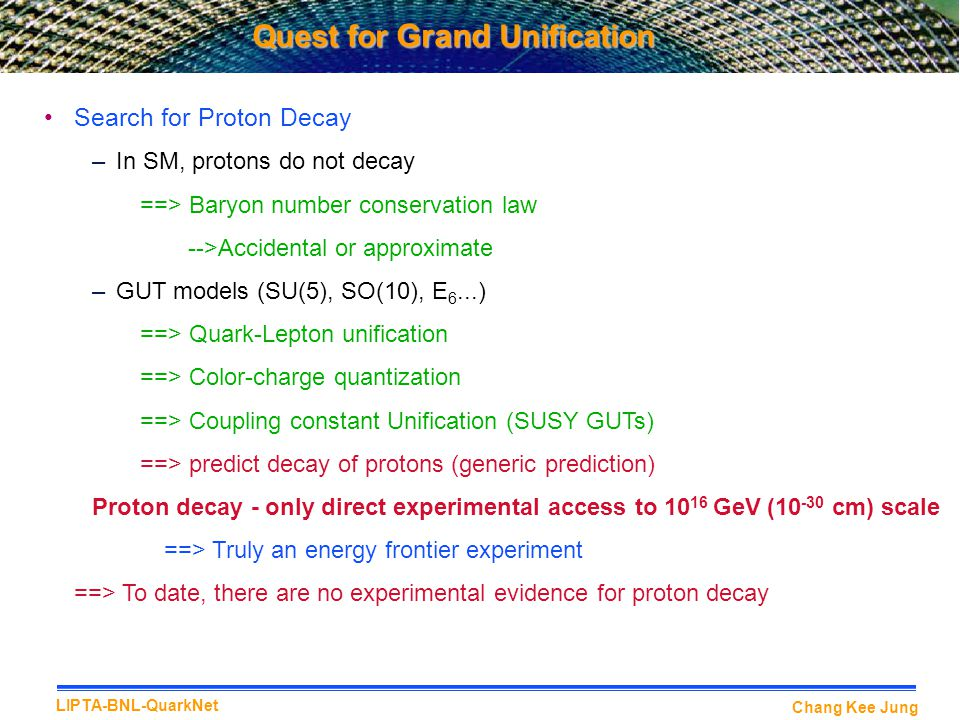 Chang Kee Jung LIPTA-BNL-QuarkNet Search for Proton Decay –In SM, protons do not decay ==> Baryon number conservation law -->Accidental or approximate –GUT models (SU(5), SO(10), E 6...) ==> Quark-Lepton unification ==> Color-charge quantization ==> Coupling constant Unification (SUSY GUTs) ==> predict decay of protons (generic prediction) Proton decay - only direct experimental access to 10 16 GeV (10 -30 cm) scale ==> Truly an energy frontier experiment ==> To date, there are no experimental evidence for proton decay Quest for Grand Unification