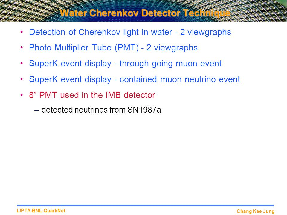 Chang Kee Jung LIPTA-BNL-QuarkNet Water Cherenkov Detector Technique Detection of Cherenkov light in water - 2 viewgraphs Photo Multiplier Tube (PMT) - 2 viewgraphs SuperK event display - through going muon event SuperK event display - contained muon neutrino event 8 PMT used in the IMB detector –detected neutrinos from SN1987a