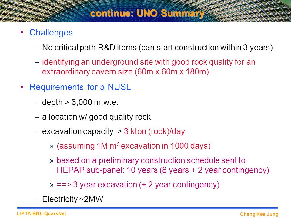 Chang Kee Jung LIPTA-BNL-QuarkNet continue: UNO Summary Challenges –No critical path R&D items (can start construction within 3 years) –identifying an underground site with good rock quality for an extraordinary cavern size (60m x 60m x 180m) Requirements for a NUSL –depth > 3,000 m.w.e.
