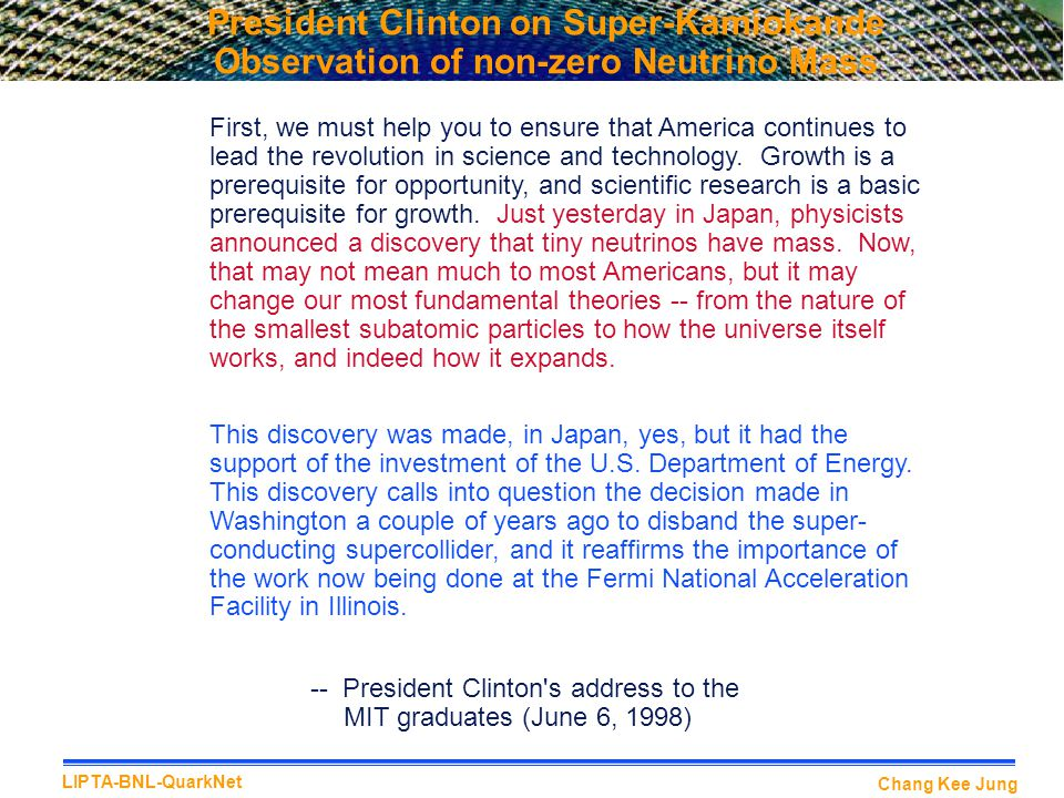 Chang Kee Jung LIPTA-BNL-QuarkNet President Clinton on Super-Kamiokande Observation of non-zero Neutrino Mass First, we must help you to ensure that America continues to lead the revolution in science and technology.
