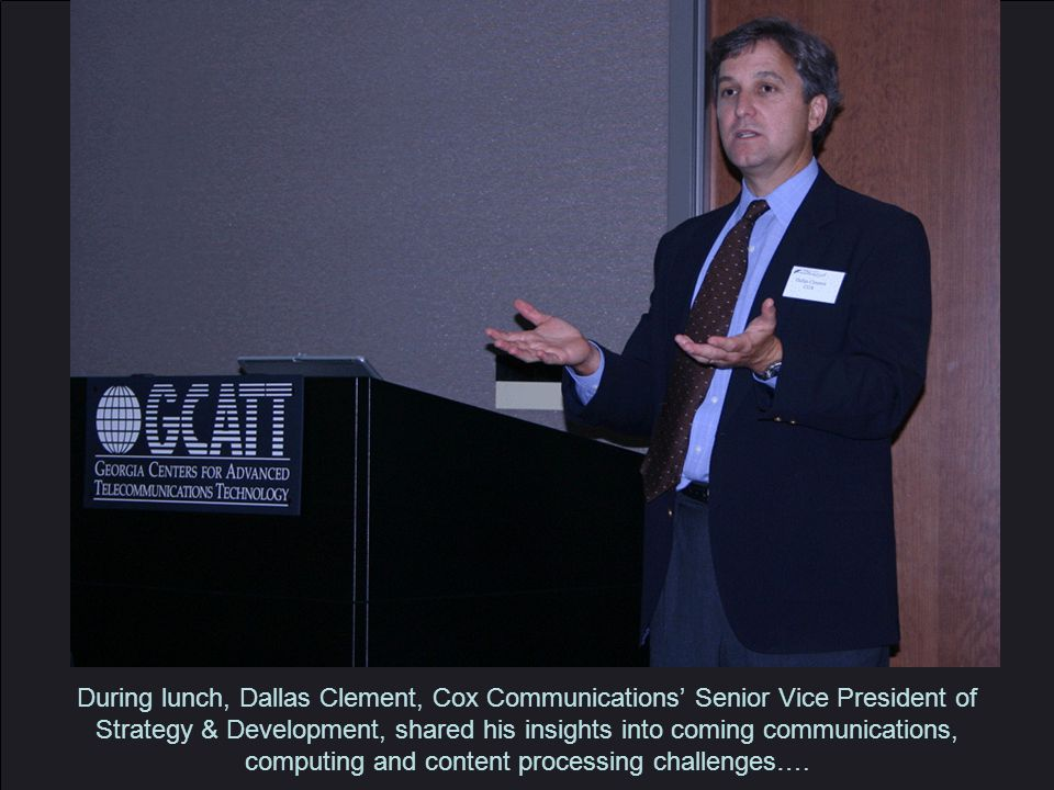During lunch, Dallas Clement, Cox Communications' Senior Vice President of Strategy & Development, shared his insights into coming communications, computing and content processing challenges….