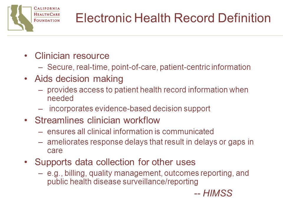 Electronic Health Record Definition Clinician resource –Secure, real-time, point-of-care, patient-centric information Aids decision making –provides access to patient health record information when needed – incorporates evidence-based decision support Streamlines clinician workflow –ensures all clinical information is communicated –ameliorates response delays that result in delays or gaps in care Supports data collection for other uses –e.g., billing, quality management, outcomes reporting, and public health disease surveillance/reporting -- HIMSS