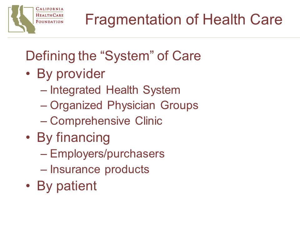 Fragmentation of Health Care Defining the System of Care By provider –Integrated Health System –Organized Physician Groups –Comprehensive Clinic By financing –Employers/purchasers –Insurance products By patient