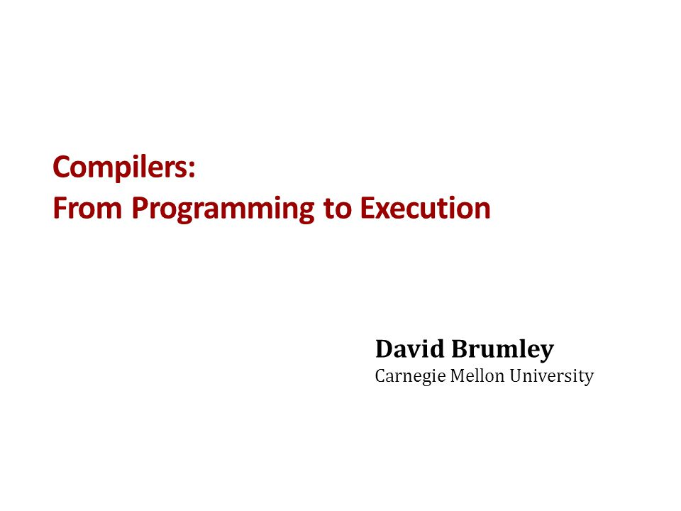 Compilers: From Programming to Execution David Brumley Carnegie Mellon University