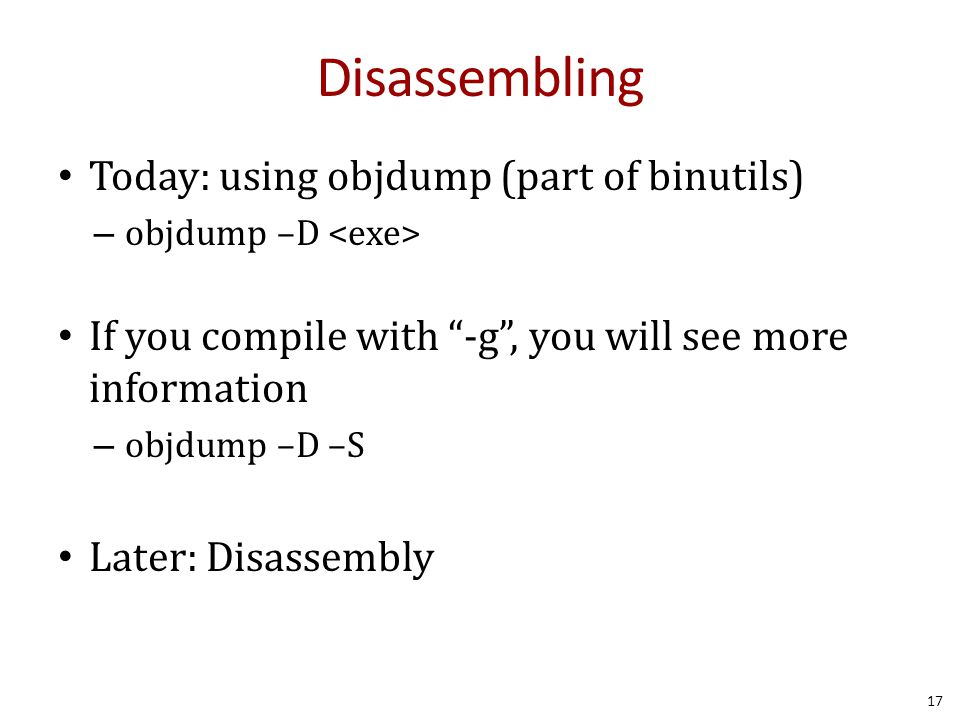 """Disassembling Today: using objdump (part of binutils) – objdump –D If you compile with """"-g"""", you will see more information – objdump –D –S Later: Disa"""