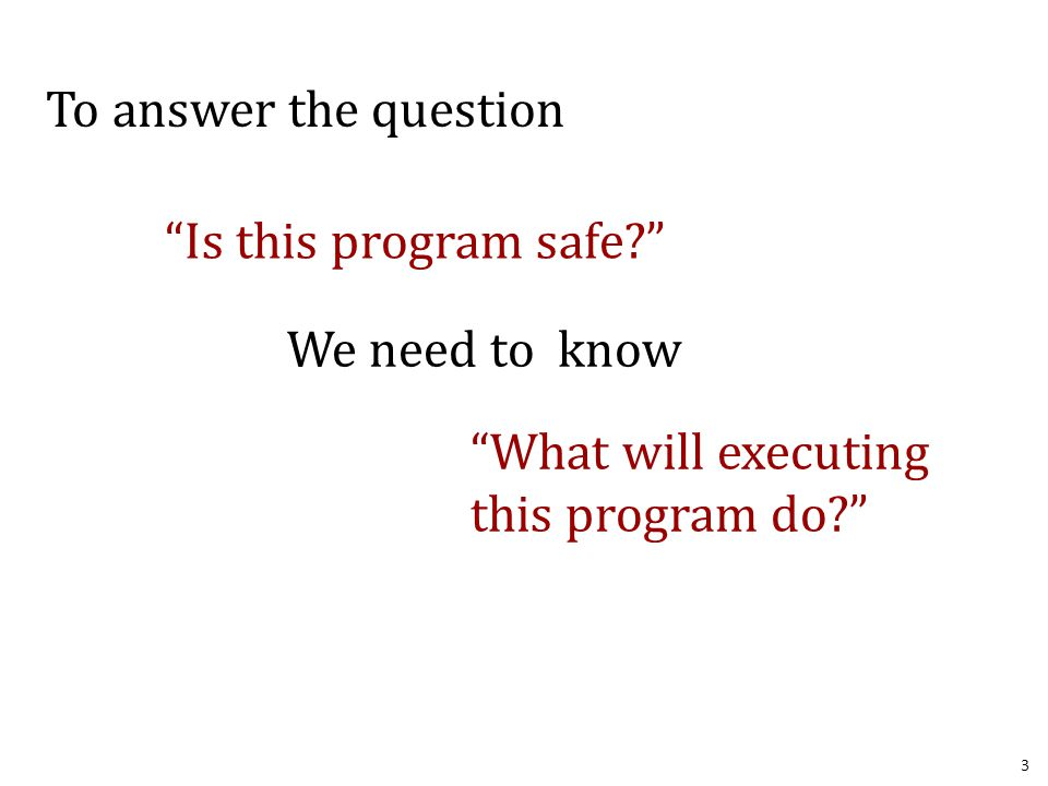 3 To answer the question Is this program safe? We need to know What will executing this program do?