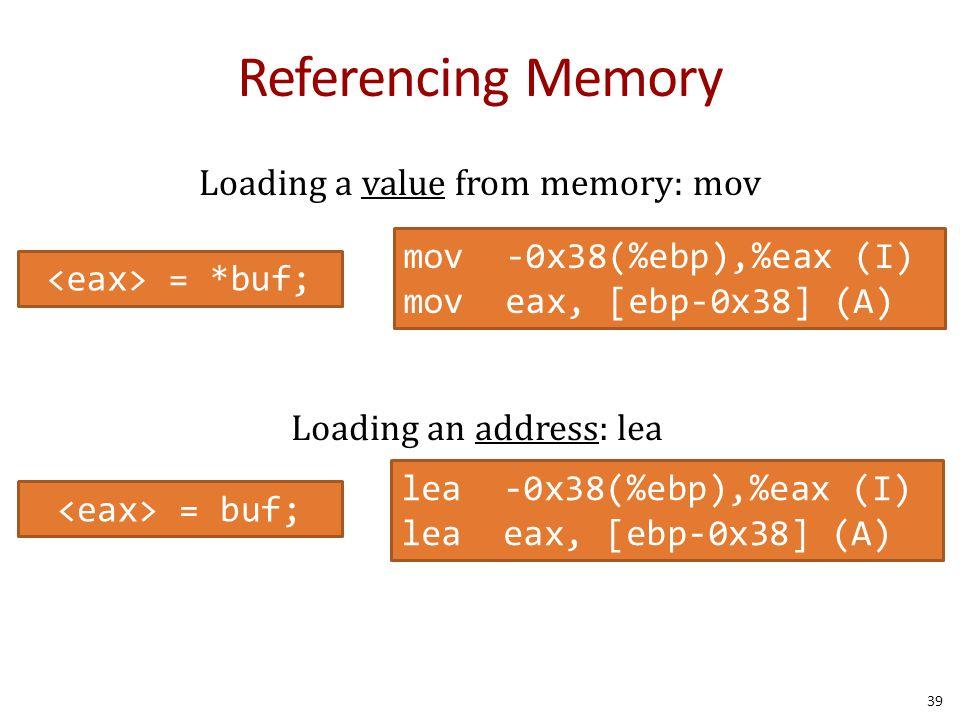 Referencing Memory 39 = *buf; mov -0x38(%ebp),%eax (I) mov eax, [ebp-0x38] (A) = buf; lea -0x38(%ebp),%eax (I) lea eax, [ebp-0x38] (A) Loading a value