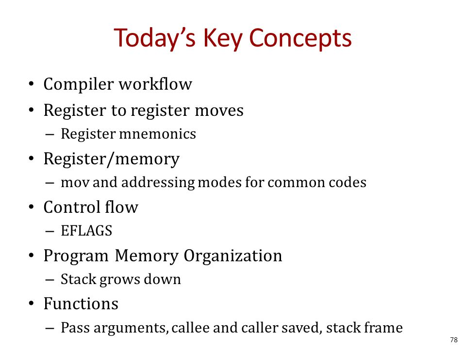 Today's Key Concepts Compiler workflow Register to register moves – Register mnemonics Register/memory – mov and addressing modes for common codes Control flow – EFLAGS Program Memory Organization – Stack grows down Functions – Pass arguments, callee and caller saved, stack frame 78
