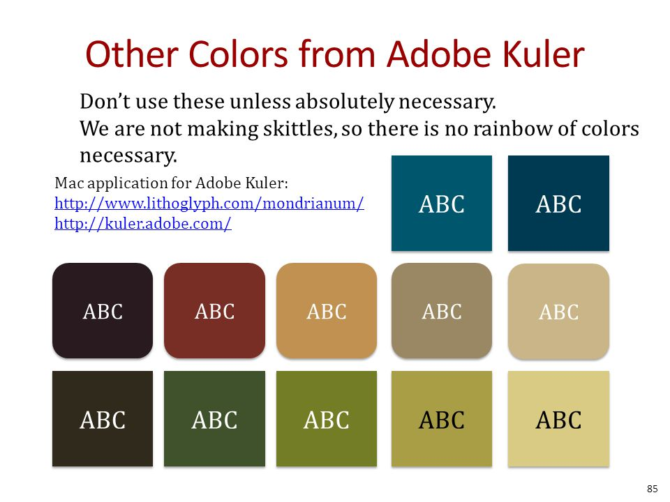 Other Colors from Adobe Kuler ABC Mac application for Adobe Kuler: http://www.lithoglyph.com/mondrianum/ http://kuler.adobe.com/ 85 Don't use these unless absolutely necessary.