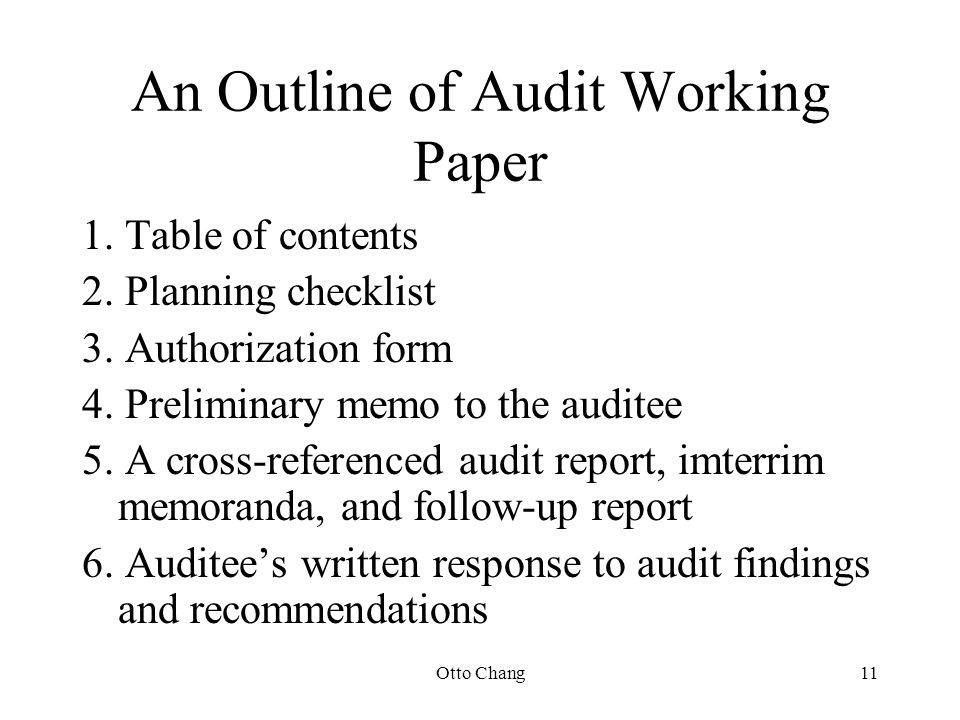 Otto Chang11 An Outline of Audit Working Paper 1. Table of contents 2. Planning checklist 3. Authorization form 4. Preliminary memo to the auditee 5.