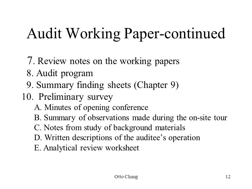 Otto Chang12 Audit Working Paper-continued 7. Review notes on the working papers 8. Audit program 9. Summary finding sheets (Chapter 9) 10. Preliminar