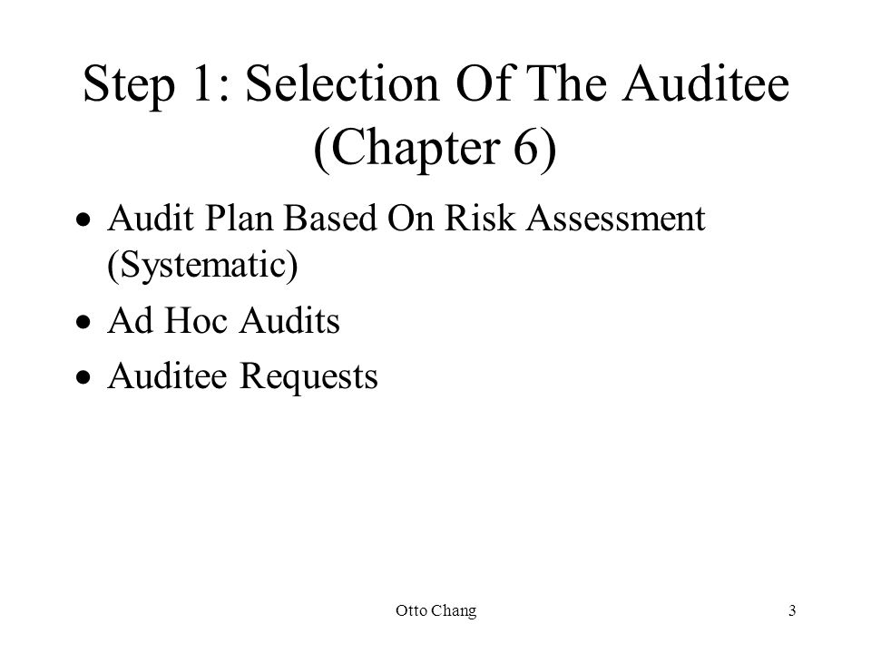 Otto Chang3 Step 1: Selection Of The Auditee (Chapter 6)  Audit Plan Based On Risk Assessment (Systematic)  Ad Hoc Audits  Auditee Requests