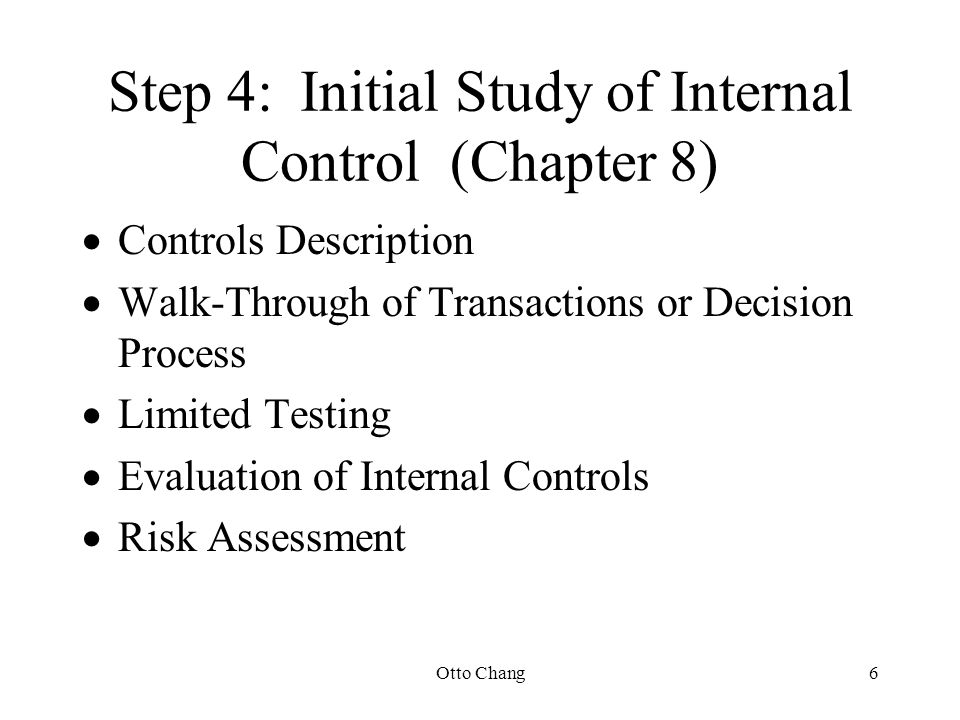 Otto Chang6 Step 4:Initial Study of Internal Control (Chapter 8)  Controls Description  Walk-Through of Transactions or Decision Process  Limited T