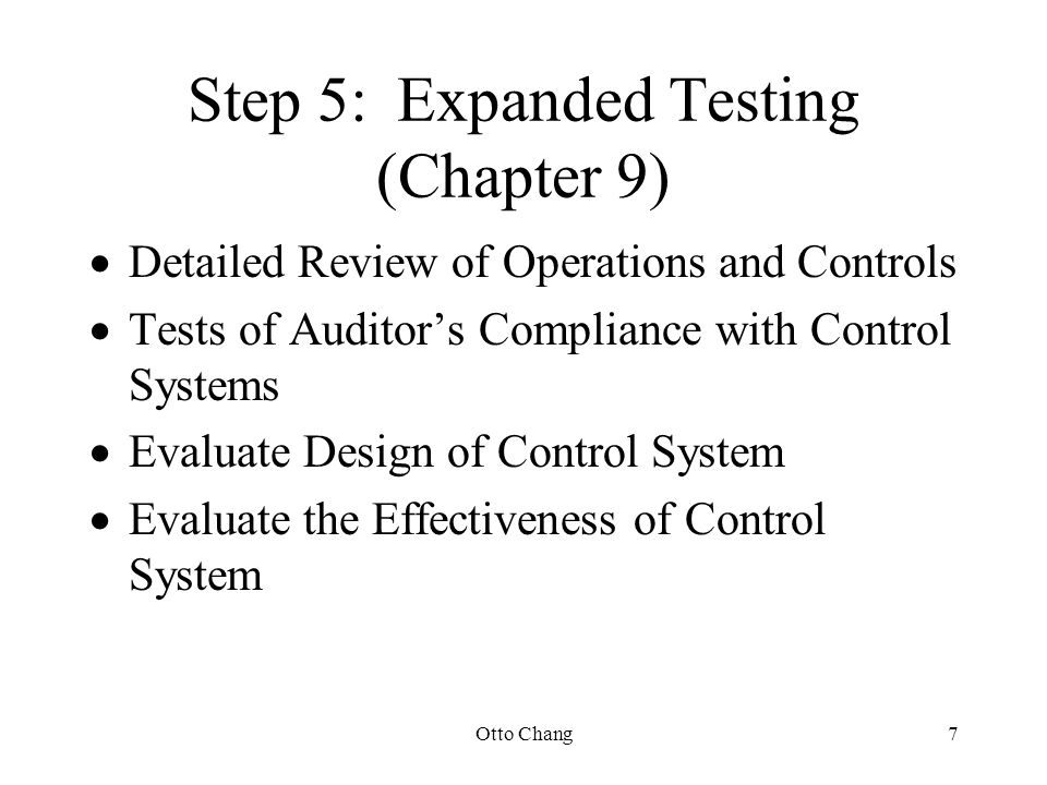 Otto Chang7 Step 5:Expanded Testing (Chapter 9)  Detailed Review of Operations and Controls  Tests of Auditor's Compliance with Control Systems  Ev