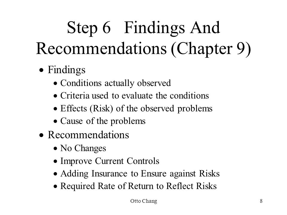 Otto Chang8 Step 6Findings And Recommendations (Chapter 9)  Findings  Conditions actually observed  Criteria used to evaluate the conditions  Effe