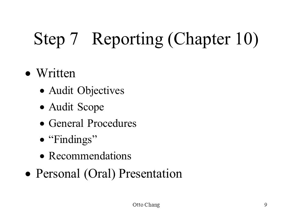"Otto Chang9 Step 7Reporting (Chapter 10)  Written  Audit Objectives  Audit Scope  General Procedures  ""Findings""  Recommendations  Personal (Or"