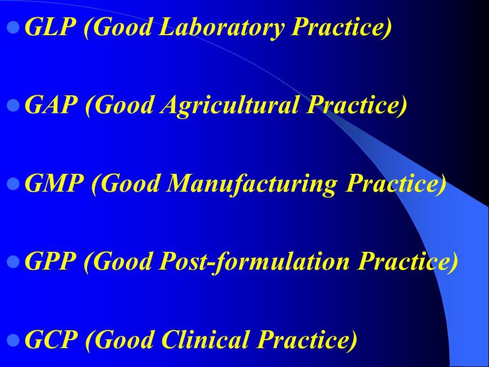 GLP (Good Laboratory Practice) GAP (Good Agricultural Practice) GMP (Good Manufacturing Practice) GPP (Good Post-formulation Practice) GCP (Good Clini