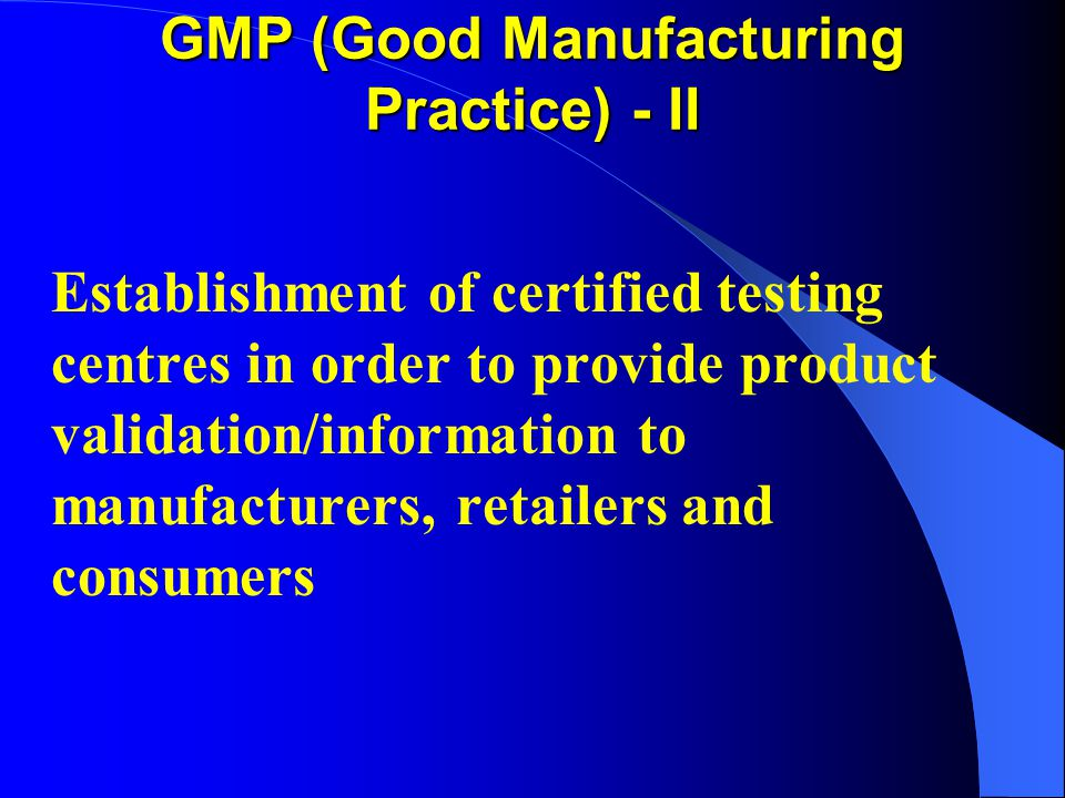 GMP (Good Manufacturing Practice) - II Establishment of certified testing centres in order to provide product validation/information to manufacturers,