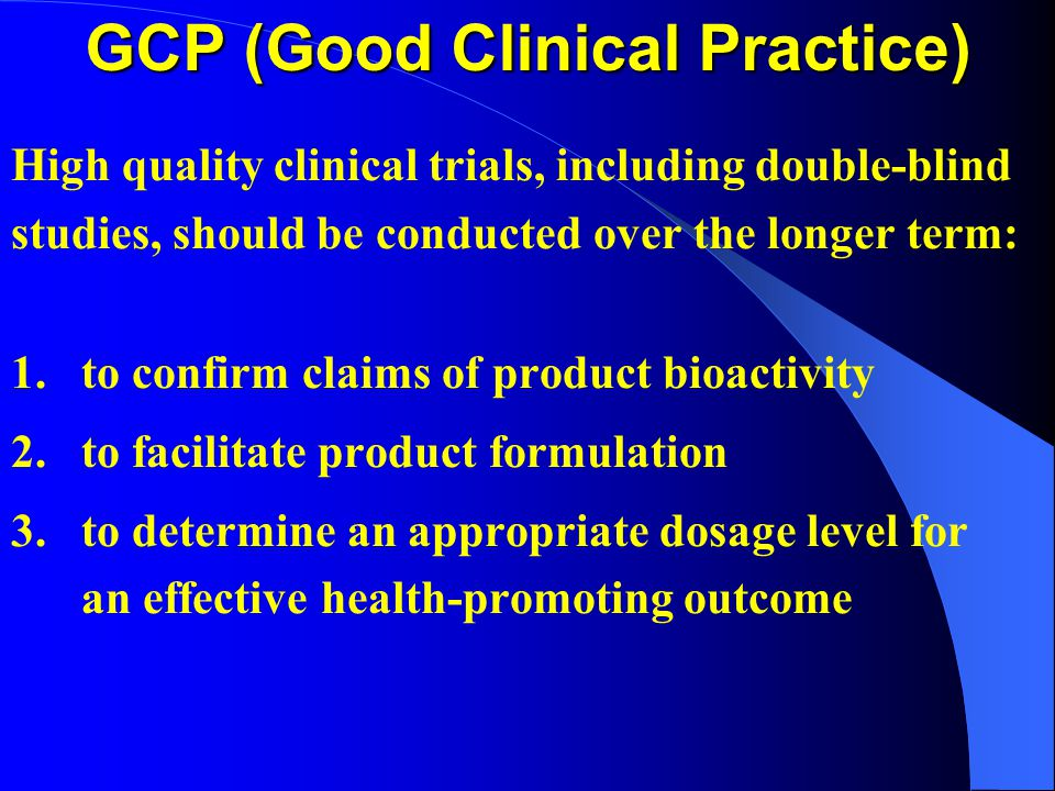 GCP (Good Clinical Practice) High quality clinical trials, including double-blind studies, should be conducted over the longer term: 1. to confirm cla