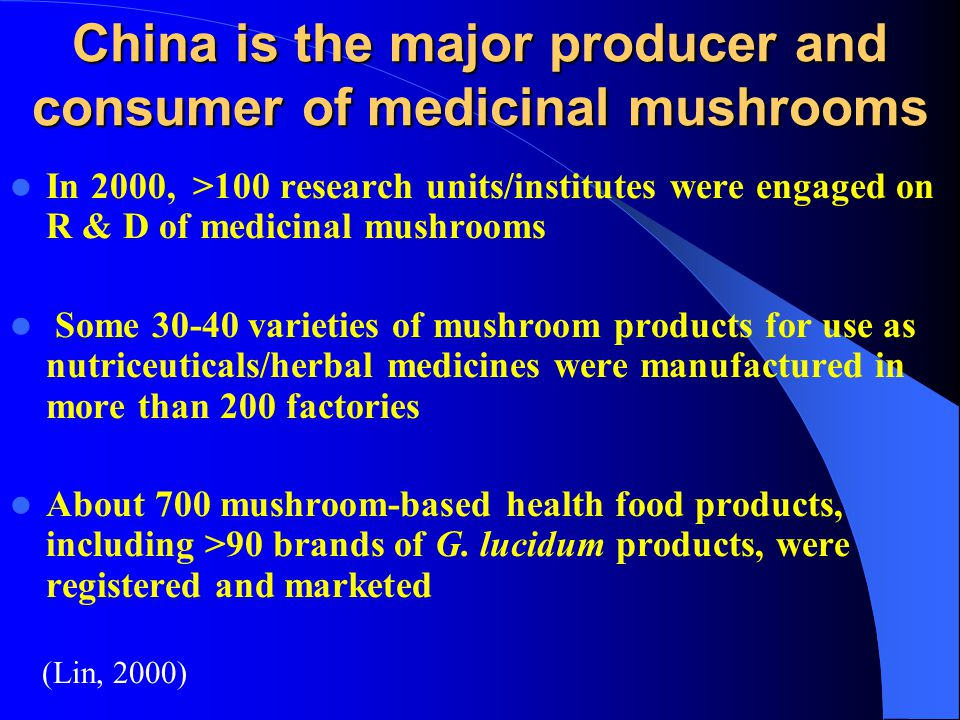 China is the major producer and consumer of medicinal mushrooms In 2000, >100 research units/institutes were engaged on R & D of medicinal mushrooms S