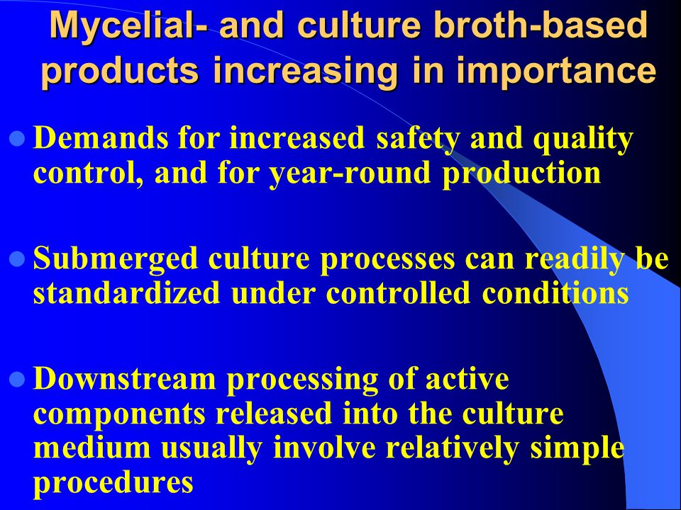 Mycelial- and culture broth-based products increasing in importance Demands for increased safety and quality control, and for year-round production Submerged culture processes can readily be standardized under controlled conditions Downstream processing of active components released into the culture medium usually involve relatively simple procedures