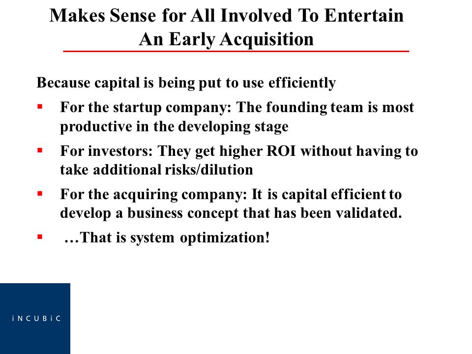 Makes Sense for All Involved To Entertain An Early Acquisition Because capital is being put to use efficiently  For the startup company: The founding team is most productive in the developing stage  For investors: They get higher ROI without having to take additional risks/dilution  For the acquiring company: It is capital efficient to develop a business concept that has been validated.