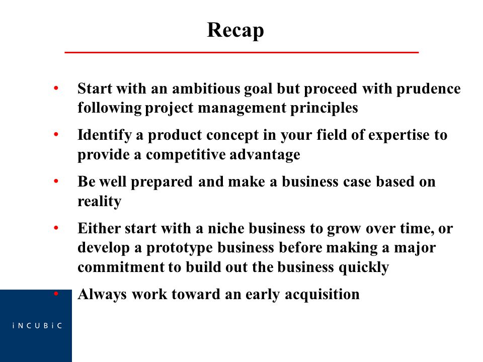 Recap Start with an ambitious goal but proceed with prudence following project management principles Identify a product concept in your field of expertise to provide a competitive advantage Be well prepared and make a business case based on reality Either start with a niche business to grow over time, or develop a prototype business before making a major commitment to build out the business quickly Always work toward an early acquisition