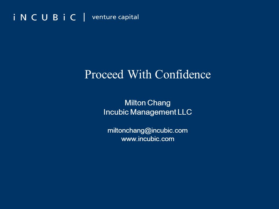 Proceed With Confidence Milton Chang Incubic Management LLC miltonchang@incubic.com www.incubic.com