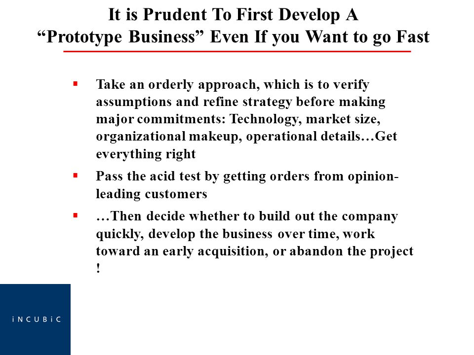 It is Prudent To First Develop A Prototype Business Even If you Want to go Fast  Take an orderly approach, which is to verify assumptions and refine strategy before making major commitments: Technology, market size, organizational makeup, operational details…Get everything right  Pass the acid test by getting orders from opinion- leading customers  …Then decide whether to build out the company quickly, develop the business over time, work toward an early acquisition, or abandon the project !