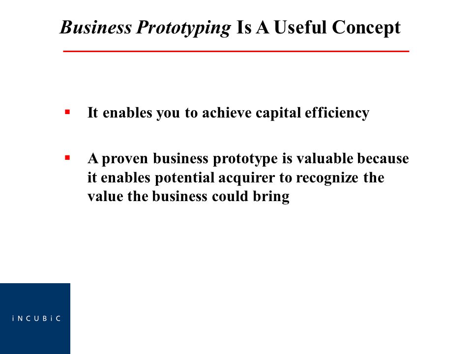 Business Prototyping Is A Useful Concept  It enables you to achieve capital efficiency  A proven business prototype is valuable because it enables potential acquirer to recognize the value the business could bring