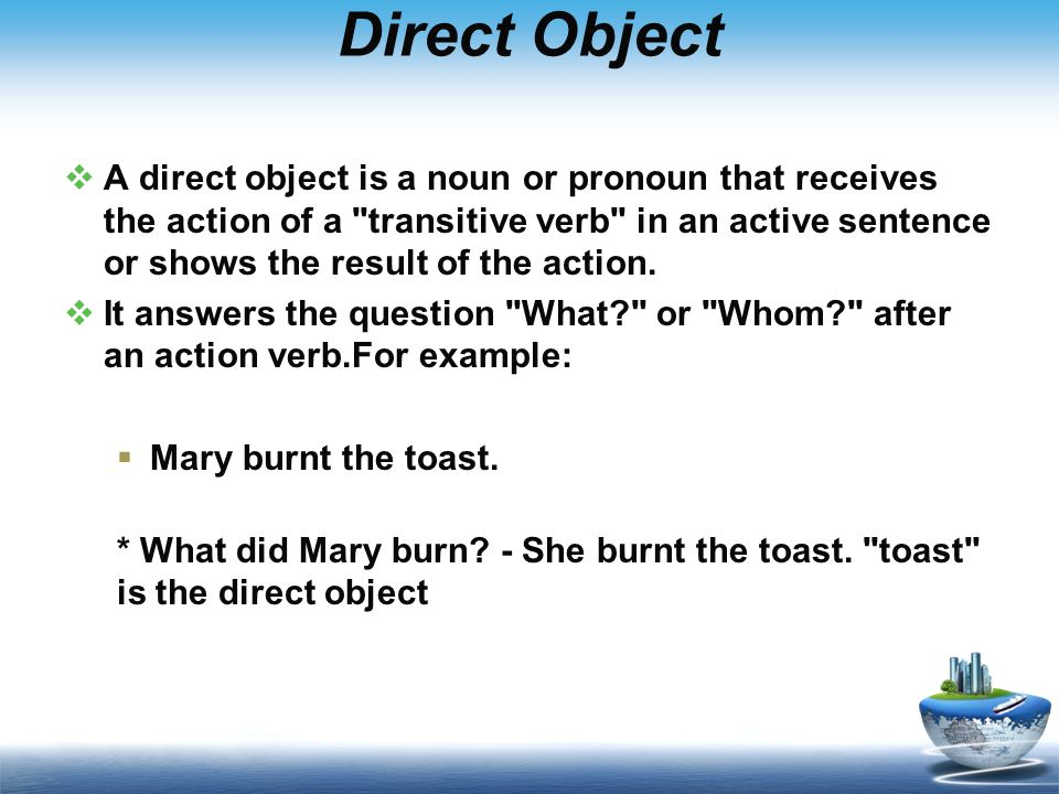 Direct Object  A direct object is a noun or pronoun that receives the action of a transitive verb in an active sentence or shows the result of the action.