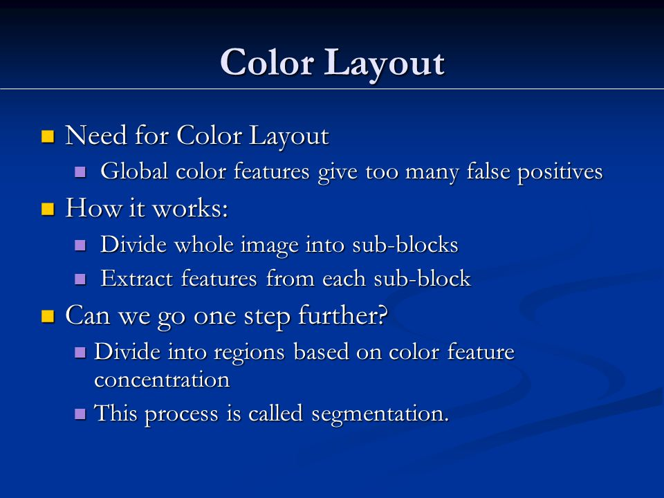 Color Layout Need for Color Layout Need for Color Layout Global color features give too many false positives Global color features give too many false positives How it works: How it works: Divide whole image into sub-blocks Divide whole image into sub-blocks Extract features from each sub-block Extract features from each sub-block Can we go one step further.