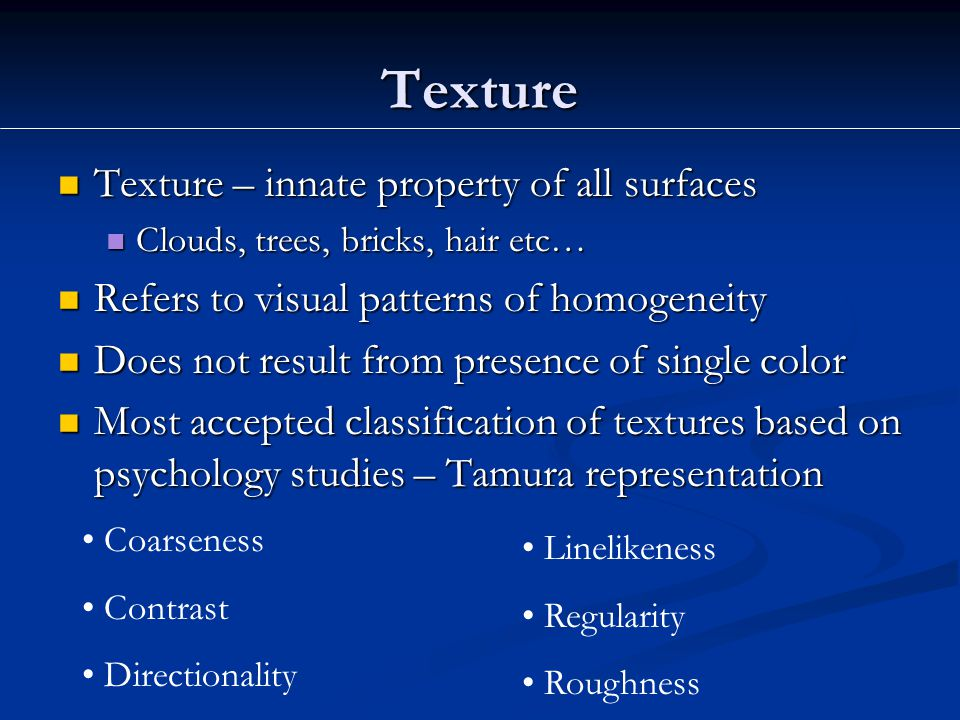Texture Texture – innate property of all surfaces Texture – innate property of all surfaces Clouds, trees, bricks, hair etc… Clouds, trees, bricks, hair etc… Refers to visual patterns of homogeneity Refers to visual patterns of homogeneity Does not result from presence of single color Does not result from presence of single color Most accepted classification of textures based on psychology studies – Tamura representation Most accepted classification of textures based on psychology studies – Tamura representation Coarseness Contrast Directionality Linelikeness Regularity Roughness