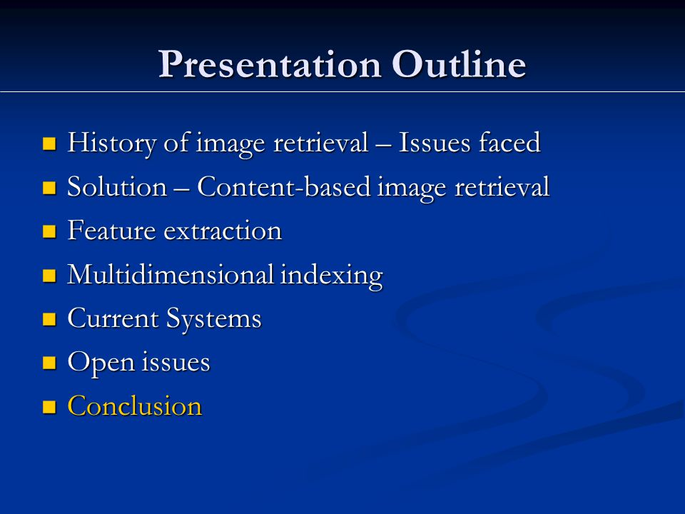 Presentation Outline History of image retrieval – Issues faced History of image retrieval – Issues faced Solution – Content-based image retrieval Solution – Content-based image retrieval Feature extraction Feature extraction Multidimensional indexing Multidimensional indexing Current Systems Current Systems Open issues Open issues Conclusion Conclusion