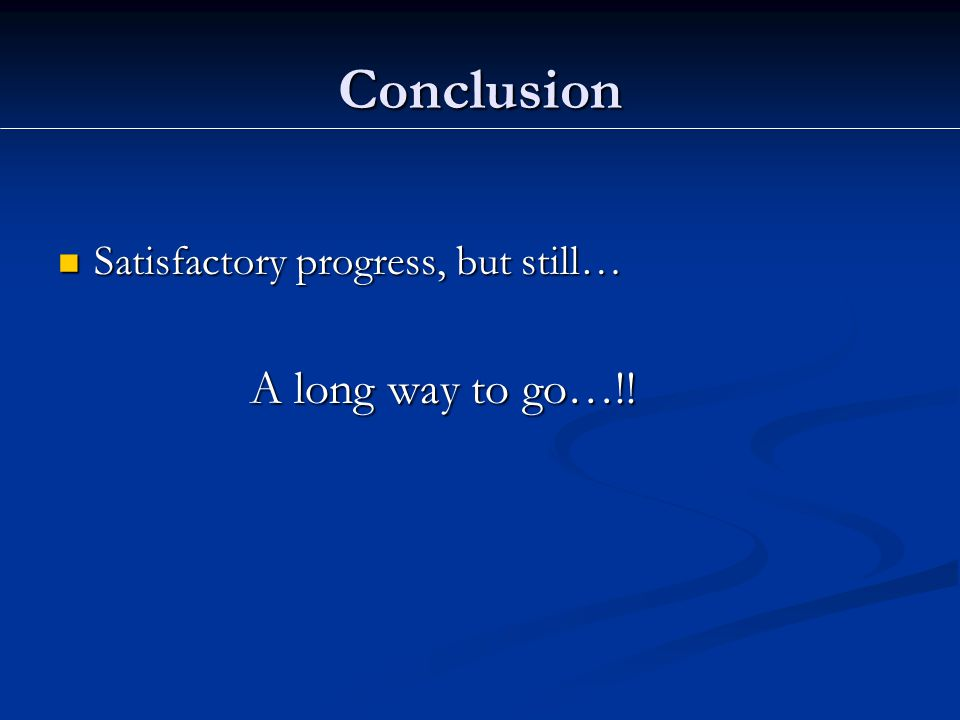 Conclusion Satisfactory progress, but still… Satisfactory progress, but still… A long way to go…!!