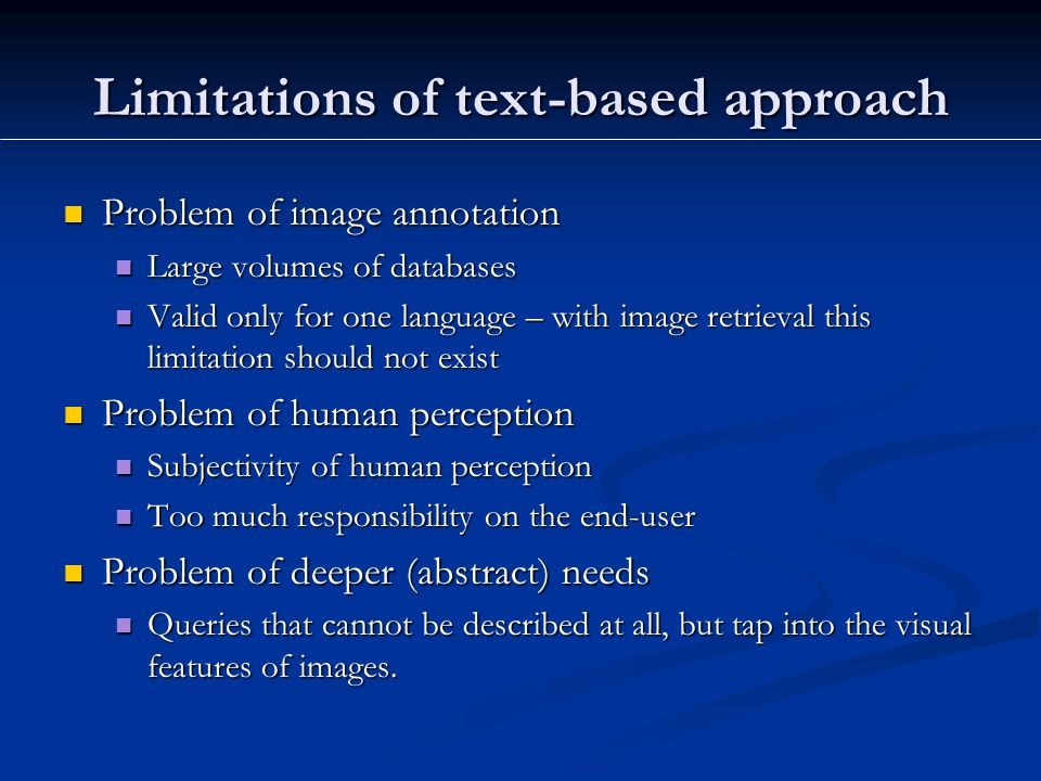 Limitations of text-based approach Problem of image annotation Problem of image annotation Large volumes of databases Large volumes of databases Valid only for one language – with image retrieval this limitation should not exist Valid only for one language – with image retrieval this limitation should not exist Problem of human perception Problem of human perception Subjectivity of human perception Subjectivity of human perception Too much responsibility on the end-user Too much responsibility on the end-user Problem of deeper (abstract) needs Problem of deeper (abstract) needs Queries that cannot be described at all, but tap into the visual features of images.