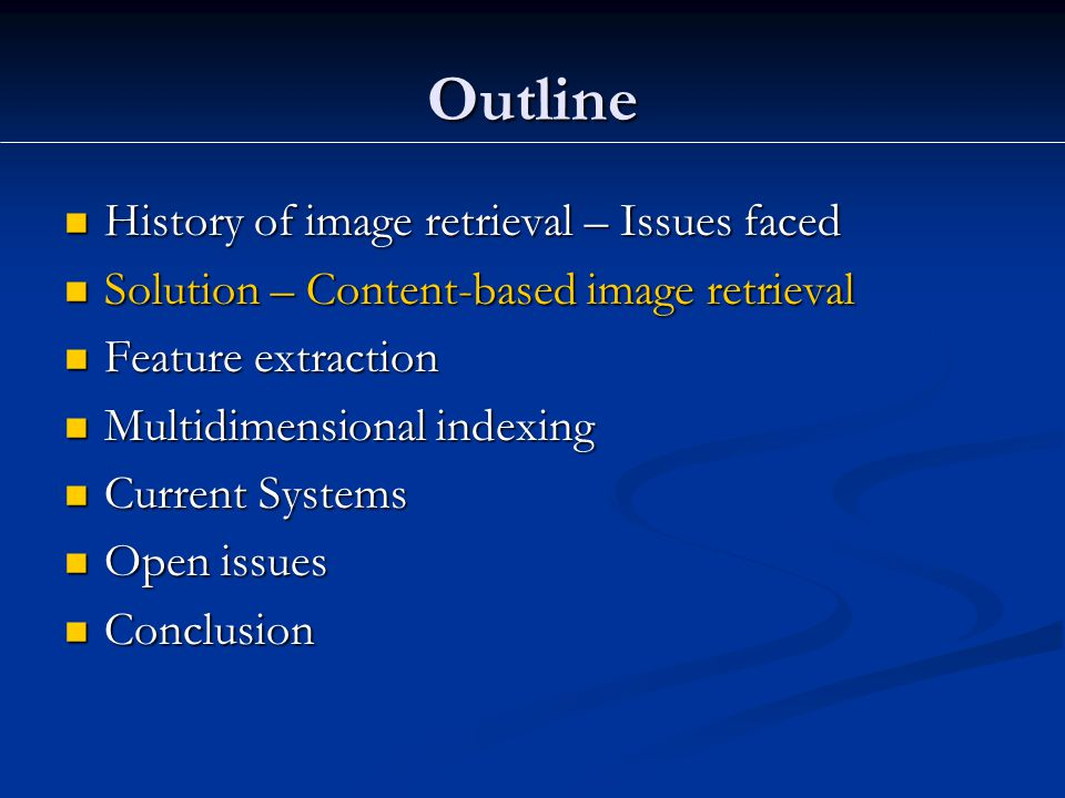 Outline History of image retrieval – Issues faced History of image retrieval – Issues faced Solution – Content-based image retrieval Solution – Content-based image retrieval Feature extraction Feature extraction Multidimensional indexing Multidimensional indexing Current Systems Current Systems Open issues Open issues Conclusion Conclusion