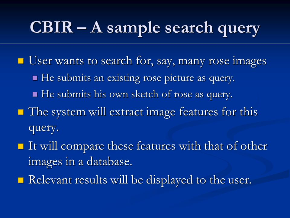 CBIR – A sample search query User wants to search for, say, many rose images User wants to search for, say, many rose images He submits an existing rose picture as query.