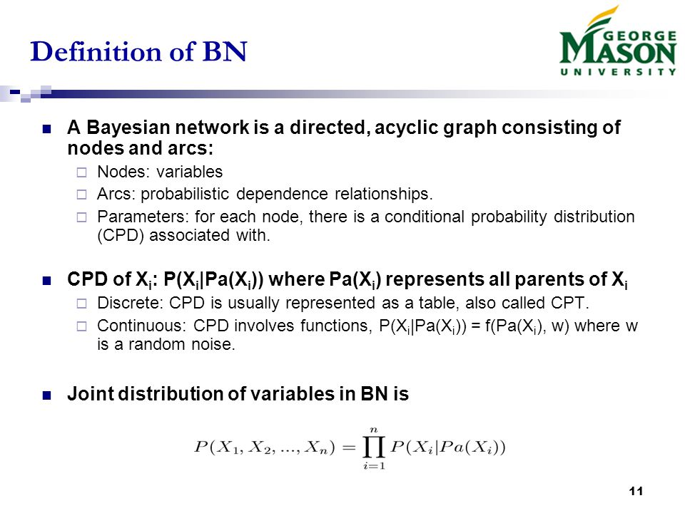 11 Definition of BN A Bayesian network is a directed, acyclic graph consisting of nodes and arcs:  Nodes: variables  Arcs: probabilistic dependence relationships.