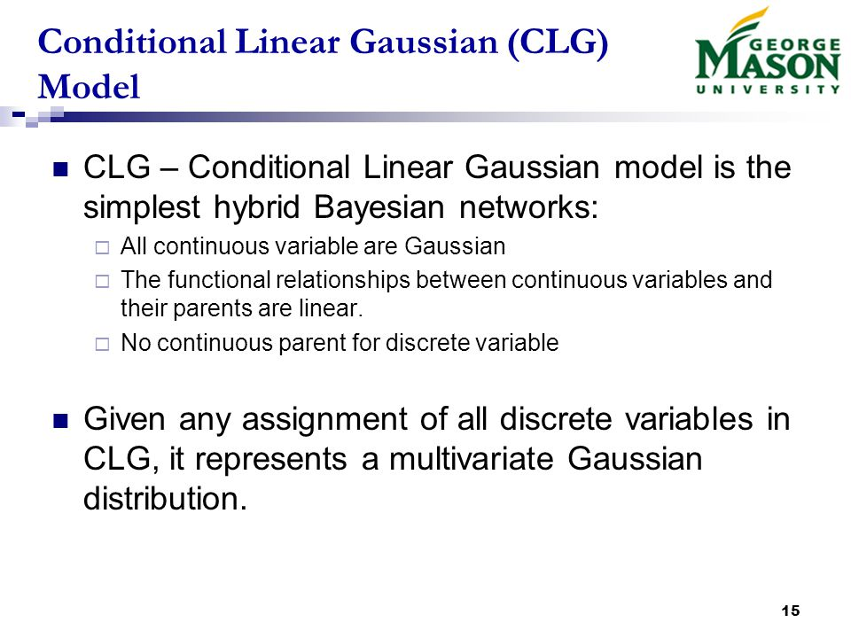 15 Conditional Linear Gaussian (CLG) Model CLG – Conditional Linear Gaussian model is the simplest hybrid Bayesian networks:  All continuous variable are Gaussian  The functional relationships between continuous variables and their parents are linear.