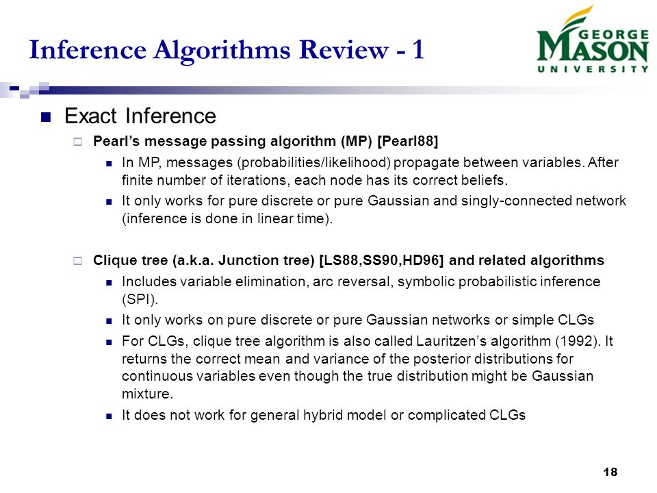 18 Inference Algorithms Review - 1 Exact Inference  Pearl's message passing algorithm (MP) [Pearl88] In MP, messages (probabilities/likelihood) propagate between variables.