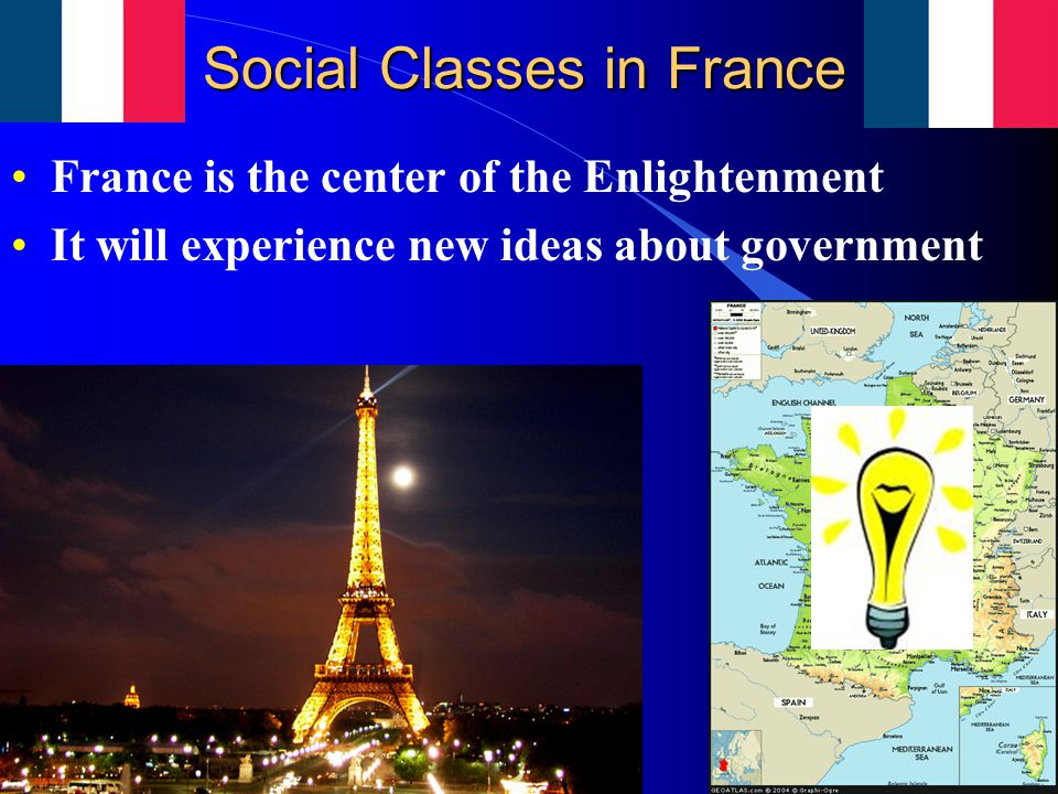 Social Classes in France France is the center of the Enlightenment It will experience new ideas about government
