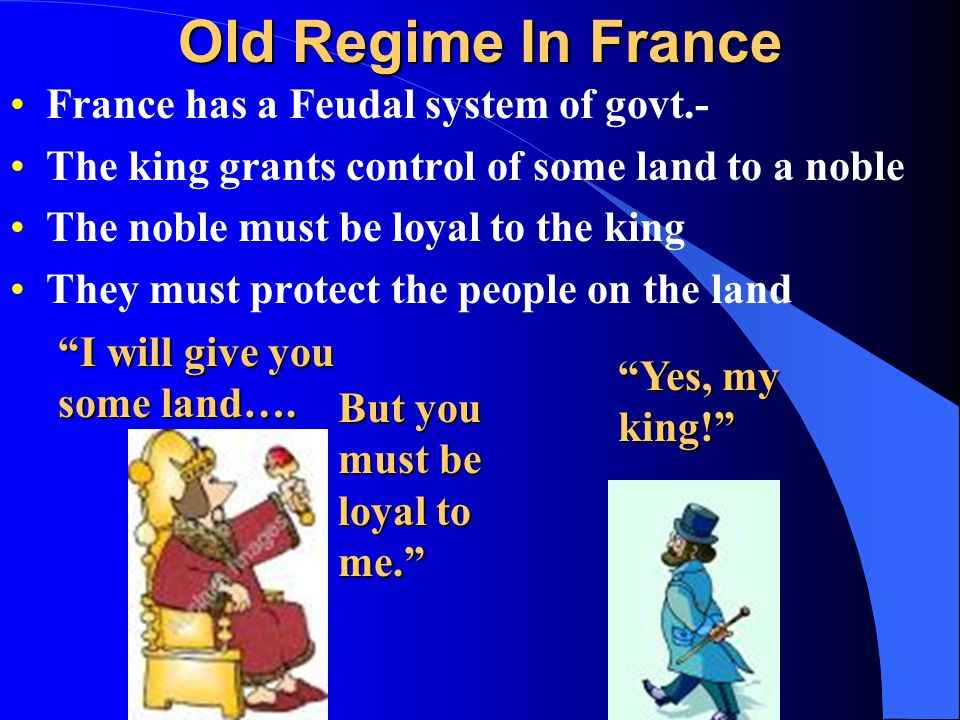 Old Regime In France France has a Feudal system of govt.- The king grants control of some land to a noble The noble must be loyal to the king They mus