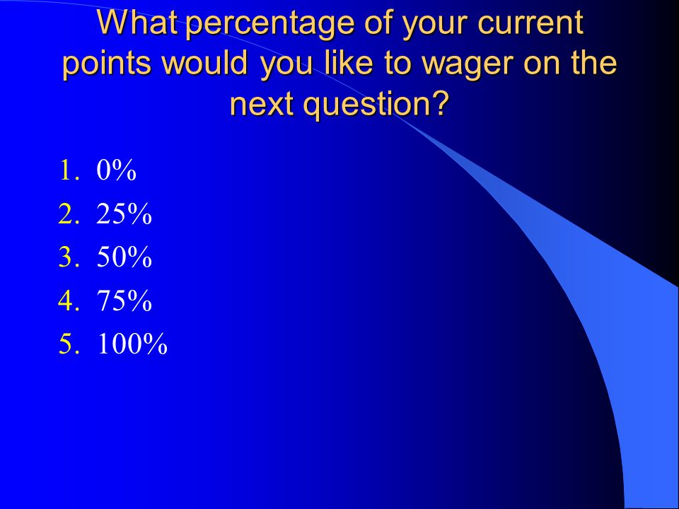 What percentage of your current points would you like to wager on the next question? 1.0% 2.25% 3.50% 4.75% 5.100%
