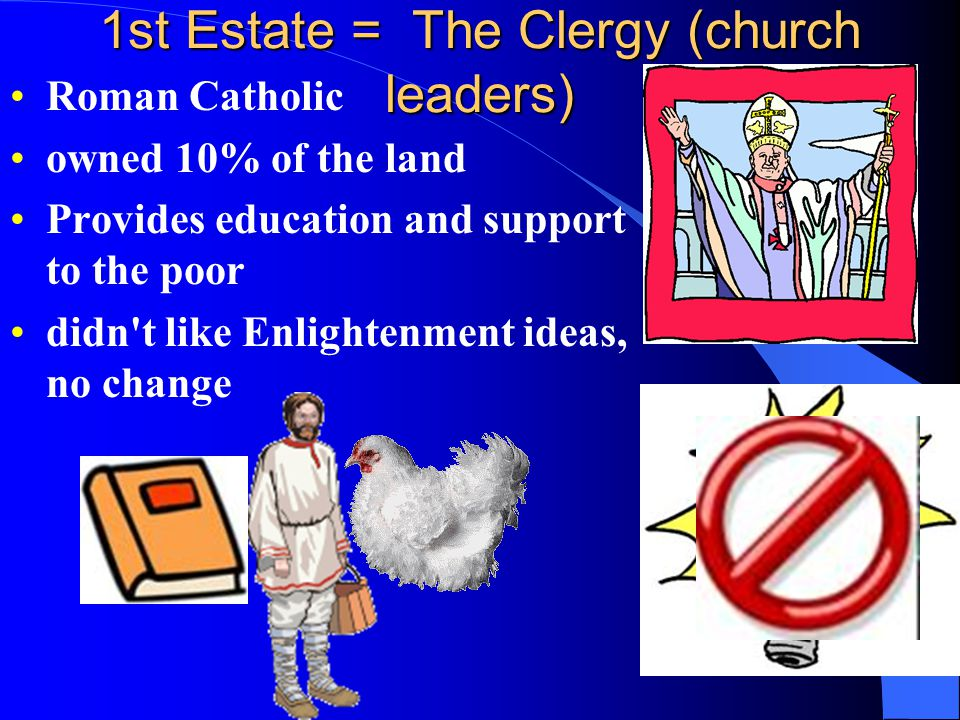 1st Estate = The Clergy (church leaders) Roman Catholic owned 10% of the land Provides education and support to the poor didn't like Enlightenment ide