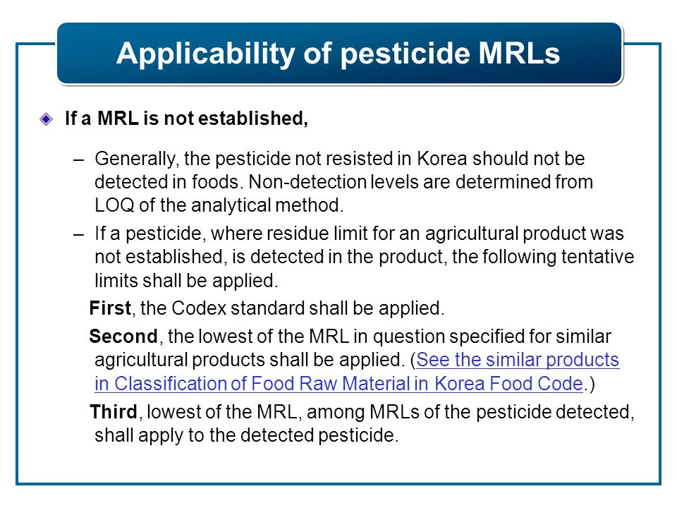 If a MRL is not established, –Generally, the pesticide not resisted in Korea should not be detected in foods. Non-detection levels are determined from