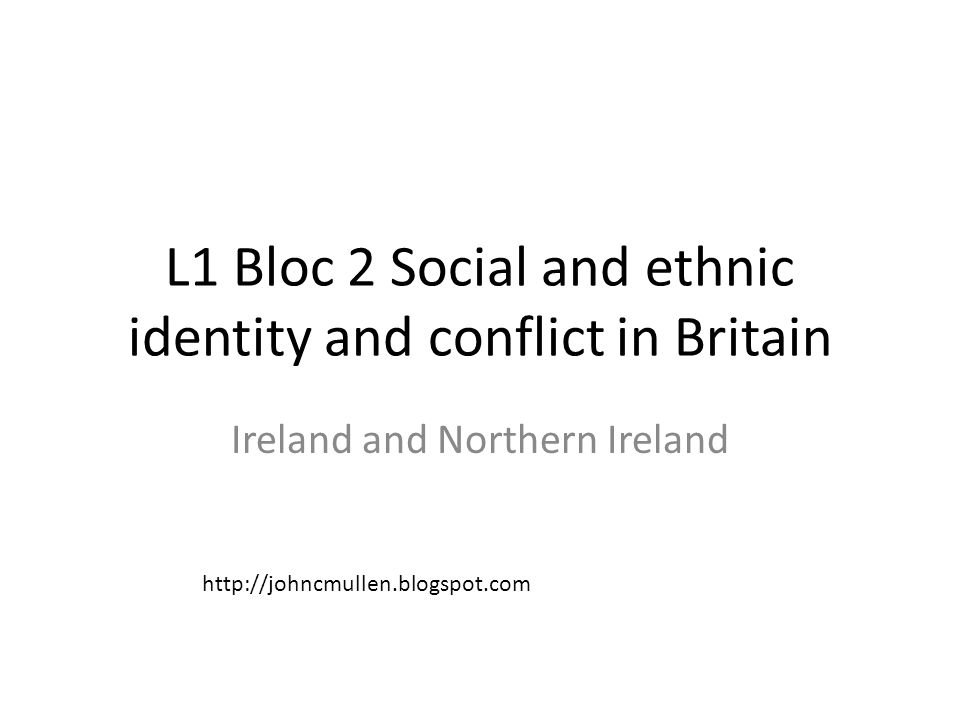 L1 Bloc 2 Social and ethnic identity and conflict in Britain Ireland and Northern Ireland http://johncmullen.blogspot.com