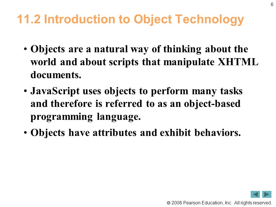  2008 Pearson Education, Inc. All rights reserved. 6 11.2 Introduction to Object Technology Objects are a natural way of thinking about the world and
