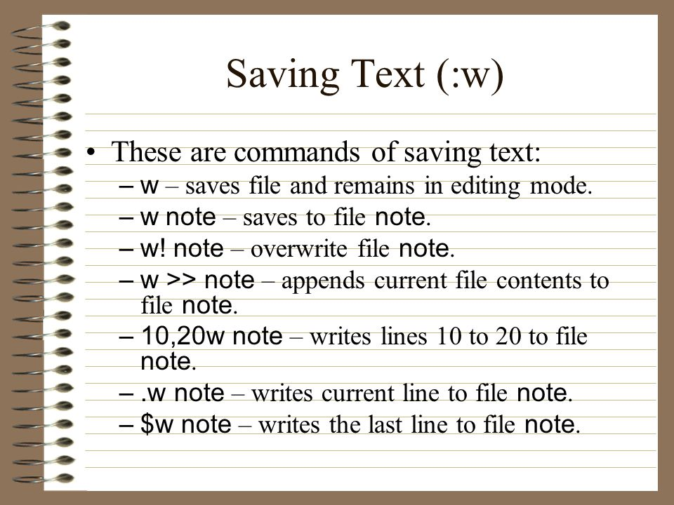 Saving Text (:w) These are commands of saving text: –w – saves file and remains in editing mode.
