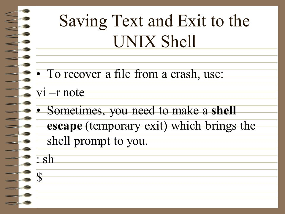 Saving Text and Exit to the UNIX Shell To recover a file from a crash, use: vi –r note Sometimes, you need to make a shell escape (temporary exit) which brings the shell prompt to you.